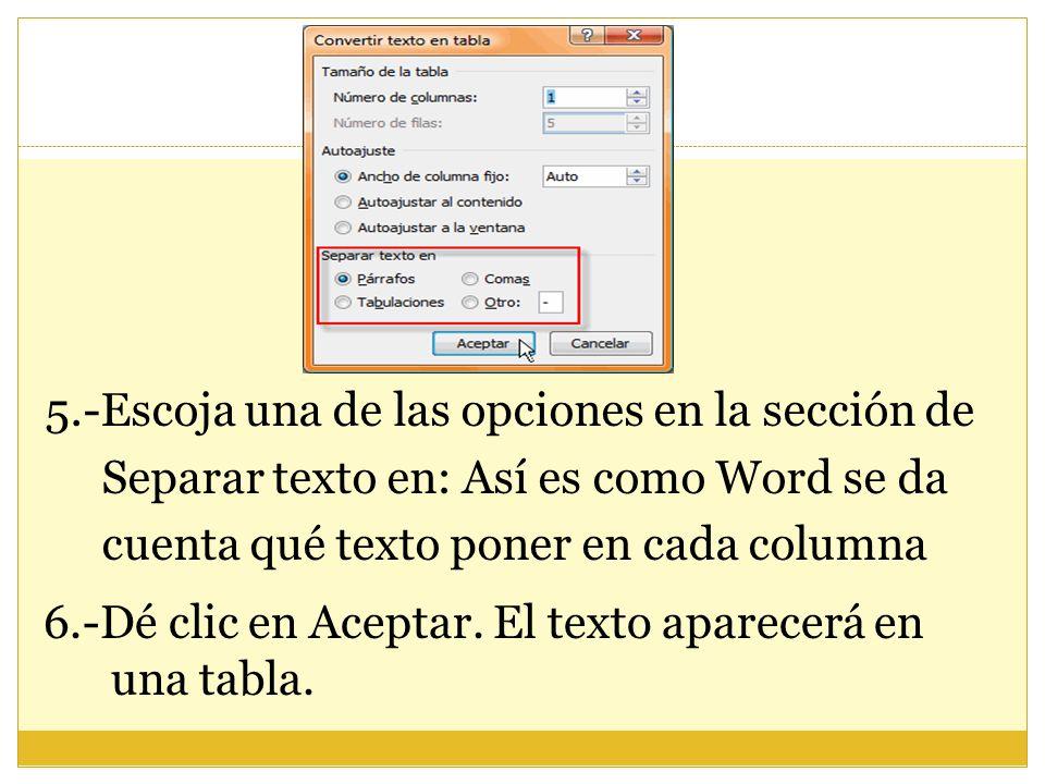 5.-Escoja una de las opciones en la sección de Separar texto en: Así es como Word se da cuenta qué texto poner en cada columna 6.-Dé clic en Aceptar.