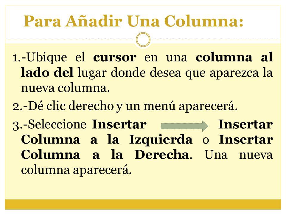 Para Añadir Una Columna: 1.-Ubique el cursor en una columna al lado del lugar donde desea que aparezca la nueva columna. 2.-Dé clic derecho y un menú