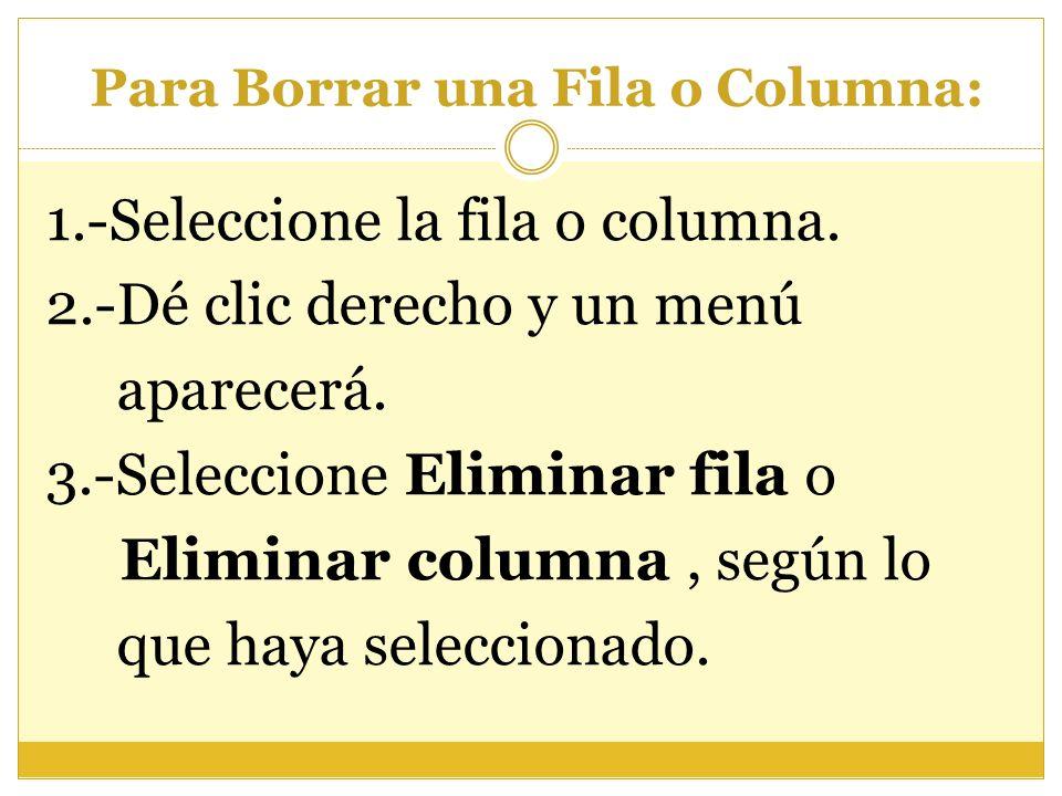 Para Borrar una Fila o Columna: 1.-Seleccione la fila o columna. 2.-Dé clic derecho y un menú aparecerá. 3.-Seleccione Eliminar fila o Eliminar column