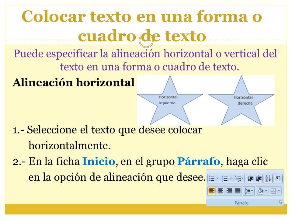 Colocar texto en una forma o cuadro de texto Puede especificar la alineación horizontal o vertical del texto en una forma o cuadro de texto. Alineació