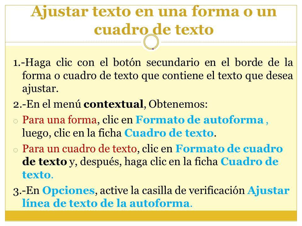 Ajustar texto en una forma o un cuadro de texto. 1.- Haga clic con el botón secundario en el borde de la forma o cuadro de texto que contiene el texto