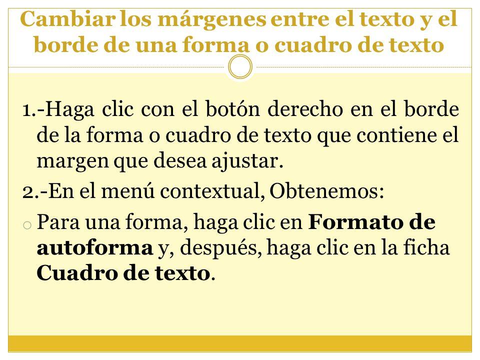 Cambiar los márgenes entre el texto y el borde de una forma o cuadro de texto 1.-Haga clic con el botón derecho en el borde de la forma o cuadro de te