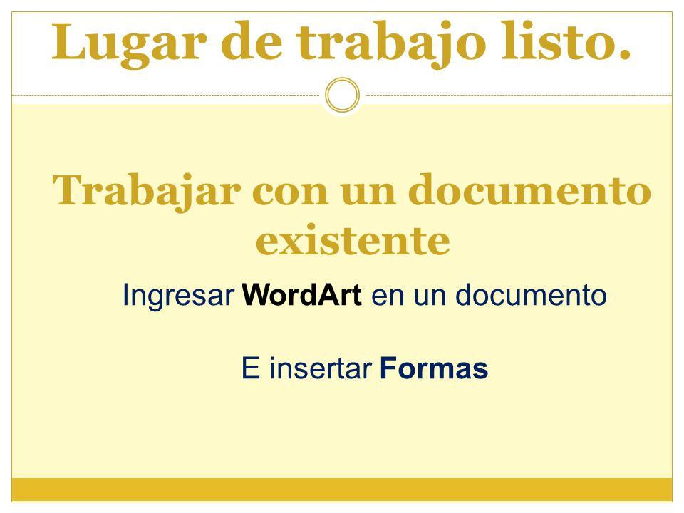 Lugar de trabajo listo. Trabajar con un documento existente Ingresar WordArt en un documento E insertar Formas