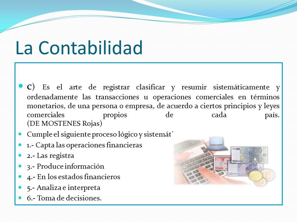 La Contabilidad c ) Es el arte de registrar clasificar y resumir sistemáticamente y ordenadamente las transacciones u operaciones comerciales en términos monetarios, de una persona o empresa, de acuerdo a ciertos principios y leyes comerciales propios de cada país.