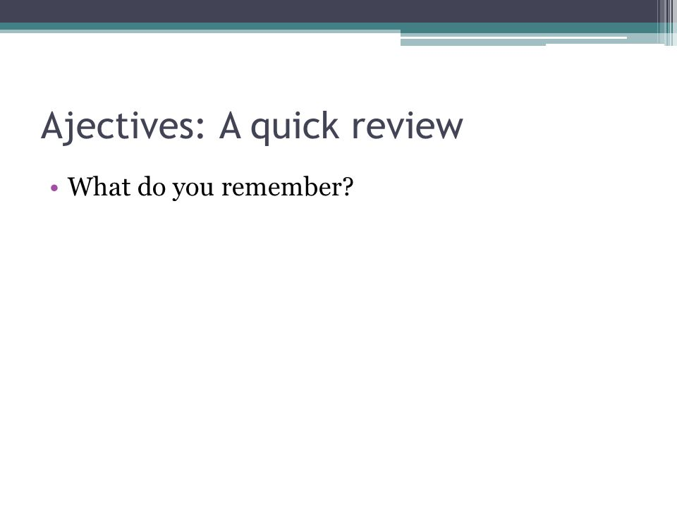 Ajectives: A quick review What do you remember?