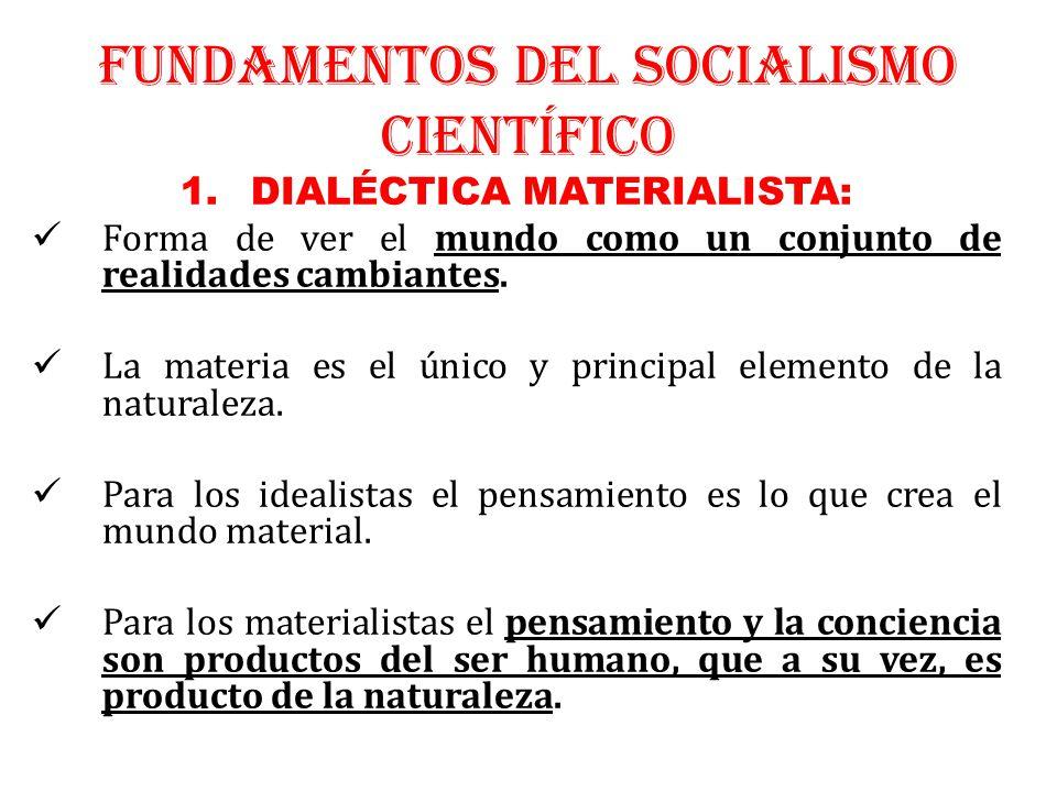 FUNDAMENTOS DEL SOCIALISMO CIENTÍFICO 1.DIALÉCTICA MATERIALISTA: Forma de ver el mundo como un conjunto de realidades cambiantes.
