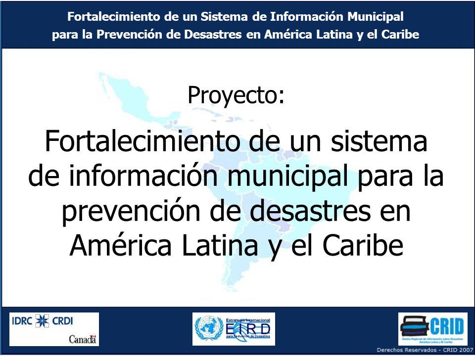 Fortalecimiento de un Sistema de Información Municipal para la Prevención de Desastres en América Latina y el Caribe Fortalecimiento de un Sistema de Información Municipal para la Prevención de Desastres en América Latina y el Caribe Proyecto: Fortalecimiento de un sistema de información municipal para la prevención de desastres en América Latina y el Caribe