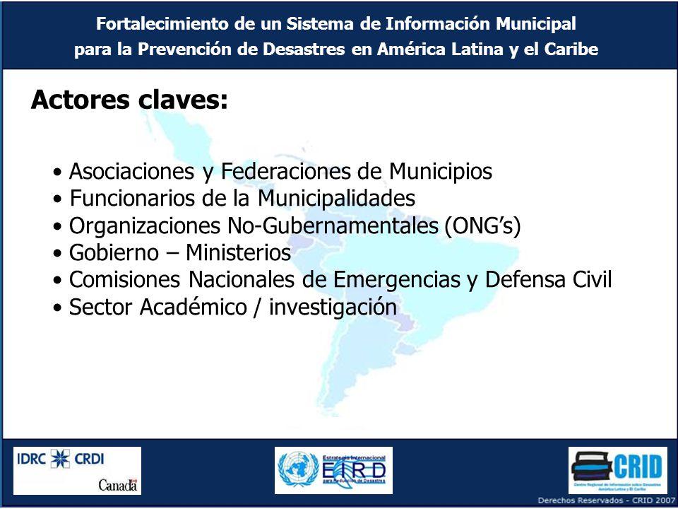 Fortalecimiento de un Sistema de Información Municipal para la Prevención de Desastres en América Latina y el Caribe Asociaciones y Federaciones de Municipios Funcionarios de la Municipalidades Organizaciones No-Gubernamentales (ONG's) Gobierno – Ministerios Comisiones Nacionales de Emergencias y Defensa Civil Sector Académico / investigación Actores claves: