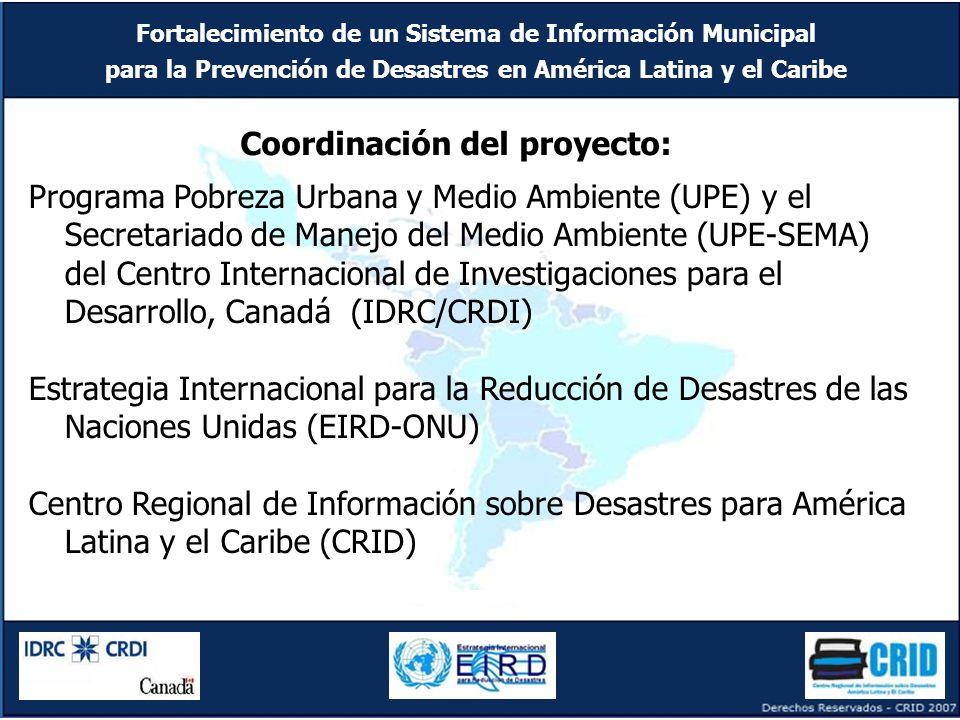 Fortalecimiento de un Sistema de Información Municipal para la Prevención de Desastres en América Latina y el Caribe Programa Pobreza Urbana y Medio Ambiente (UPE) y el Secretariado de Manejo del Medio Ambiente (UPE-SEMA) del Centro Internacional de Investigaciones para el Desarrollo, Canadá (IDRC/CRDI) Estrategia Internacional para la Reducción de Desastres de las Naciones Unidas (EIRD-ONU) Centro Regional de Información sobre Desastres para América Latina y el Caribe (CRID) Coordinación del proyecto: