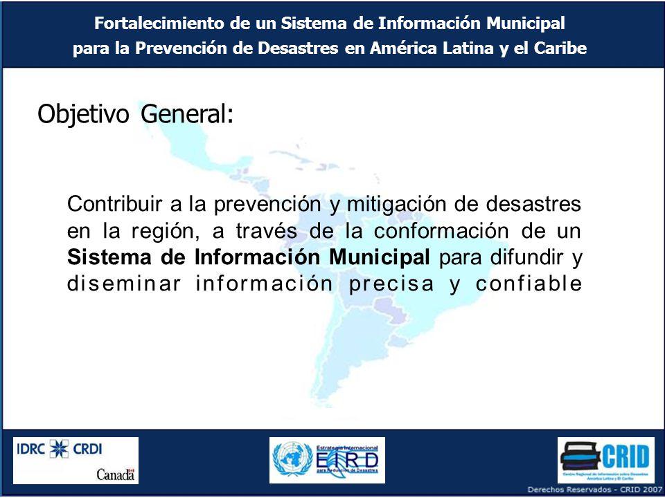 Fortalecimiento de un Sistema de Información Municipal para la Prevención de Desastres en América Latina y el Caribe Objetivo General: Contribuir a la prevención y mitigación de desastres en la región, a través de la conformación de un Sistema de Información Municipal para difundir y diseminar información precisa y confiable