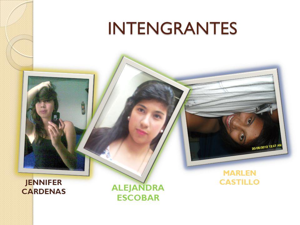 INTENGRANTES INTENGRANTES JENNIFER CARDENAS ALEJANDRA ESCOBAR MARLEN CASTILLO
