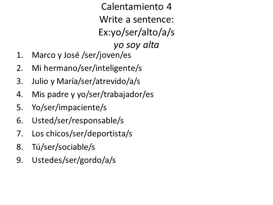 Calentamiento 4 Write a sentence: Ex:yo/ser/alto/a/s yo soy alta 1.Marco y José /ser/joven/es 2.Mi hermano/ser/inteligente/s 3.Julio y María/ser/atrevido/a/s 4.Mis padre y yo/ser/trabajador/es 5.Yo/ser/impaciente/s 6.Usted/ser/responsable/s 7.Los chicos/ser/deportista/s 8.Tú/ser/sociable/s 9.Ustedes/ser/gordo/a/s