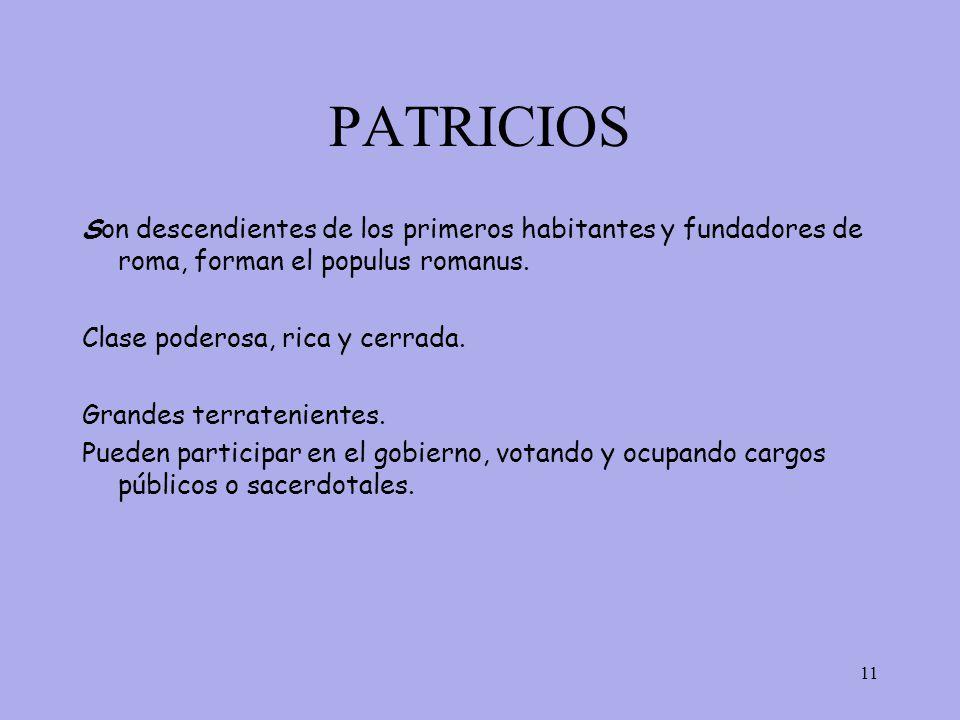 PATRICIOS 11 Son descendientes de los primeros habitantes y fundadores de roma, forman el populus romanus.