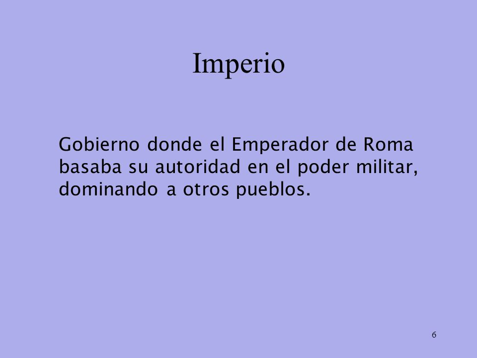 Imperio Gobierno donde el Emperador de Roma basaba su autoridad en el poder militar, dominando a otros pueblos.
