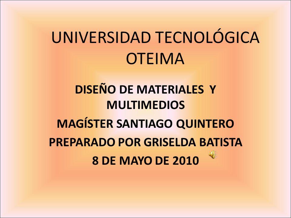 UNIVERSIDAD TECNOLÓGICA OTEIMA DISEÑO DE MATERIALES Y MULTIMEDIOS MAGÍSTER SANTIAGO QUINTERO PREPARADO POR GRISELDA BATISTA 8 DE MAYO DE 2010