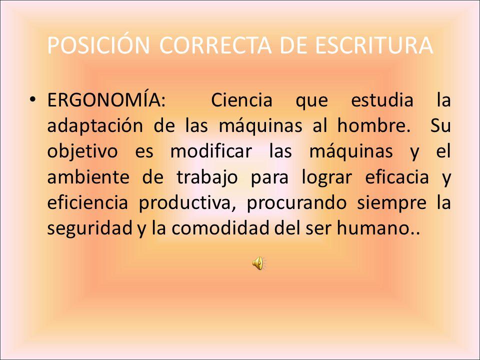 POSICIÓN CORRECTA DE ESCRITURA ERGONOMÍA: Ciencia que estudia la adaptación de las máquinas al hombre. Su objetivo es modificar las máquinas y el ambi