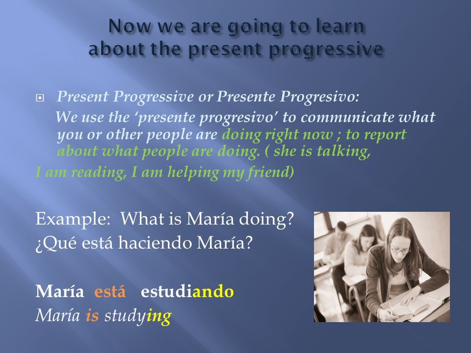  Present Progressive or Presente Progresivo: We use the 'presente progresivo' to communicate what you or other people are doing right now ; to report about what people are doing.