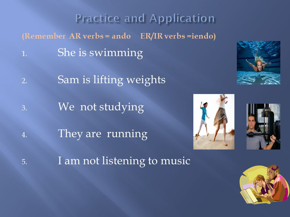 (Remember AR verbs = ando ER/IR verbs =iendo) 1. She is swimming 2.