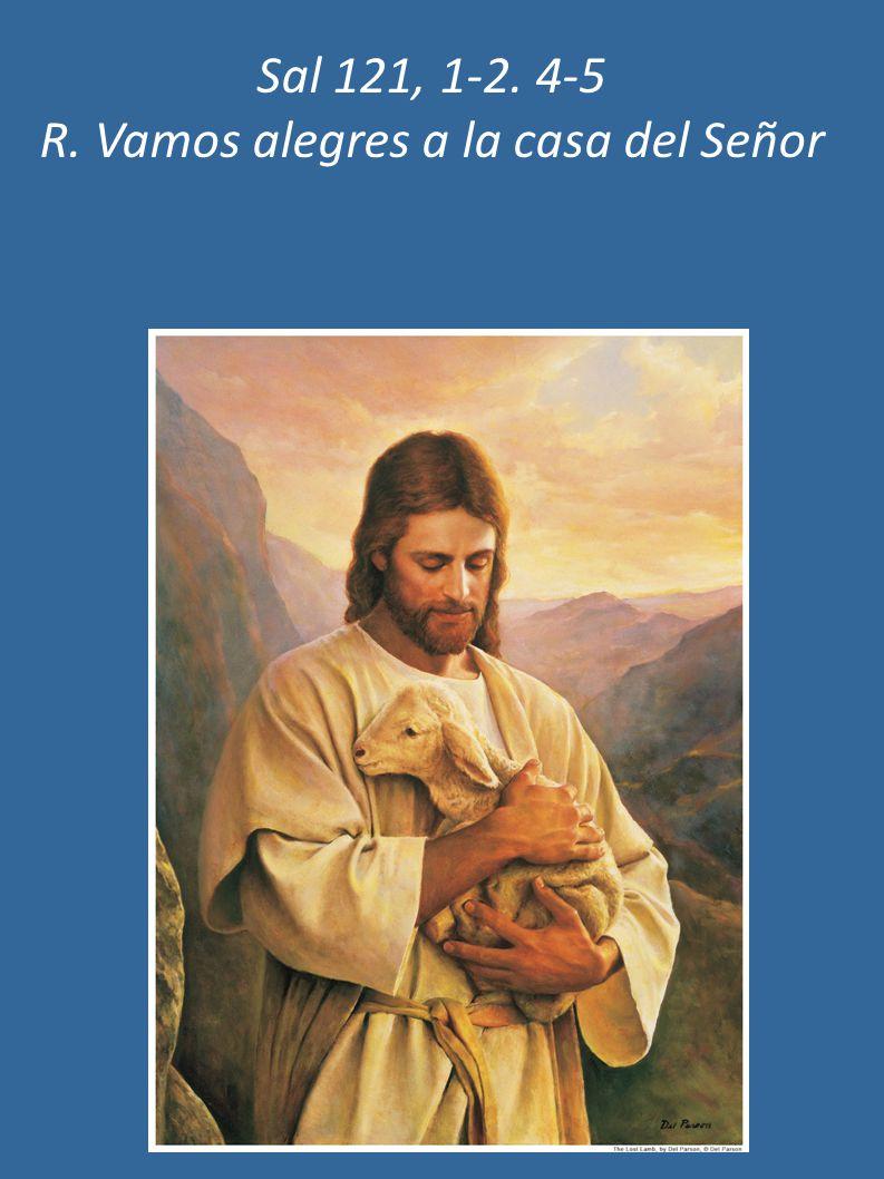 Sal 121, 1-2. 4-5 R. Vamos alegres a la casa del Señor