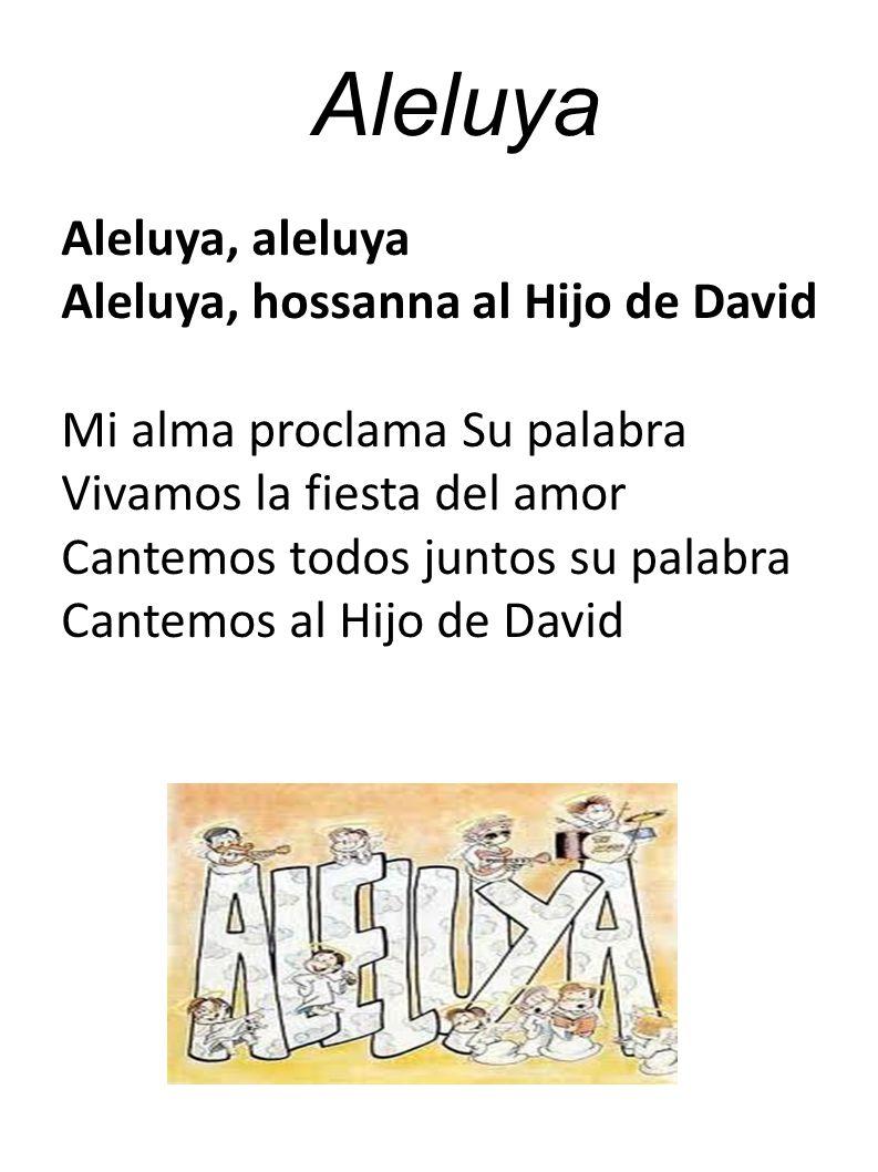 Aleluya Aleluya, aleluya Aleluya, hossanna al Hijo de David Mi alma proclama Su palabra Vivamos la fiesta del amor Cantemos todos juntos su palabra Cantemos al Hijo de David