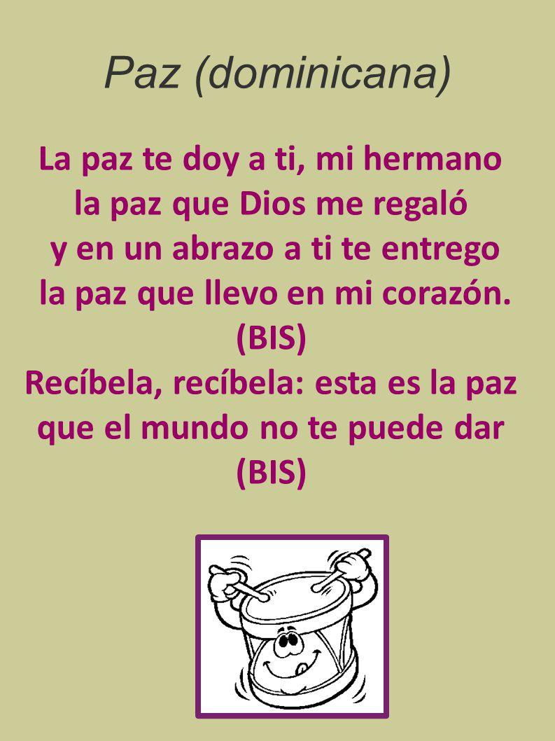 Paz (dominicana) La paz te doy a ti, mi hermano la paz que Dios me regaló y en un abrazo a ti te entrego la paz que llevo en mi corazón.