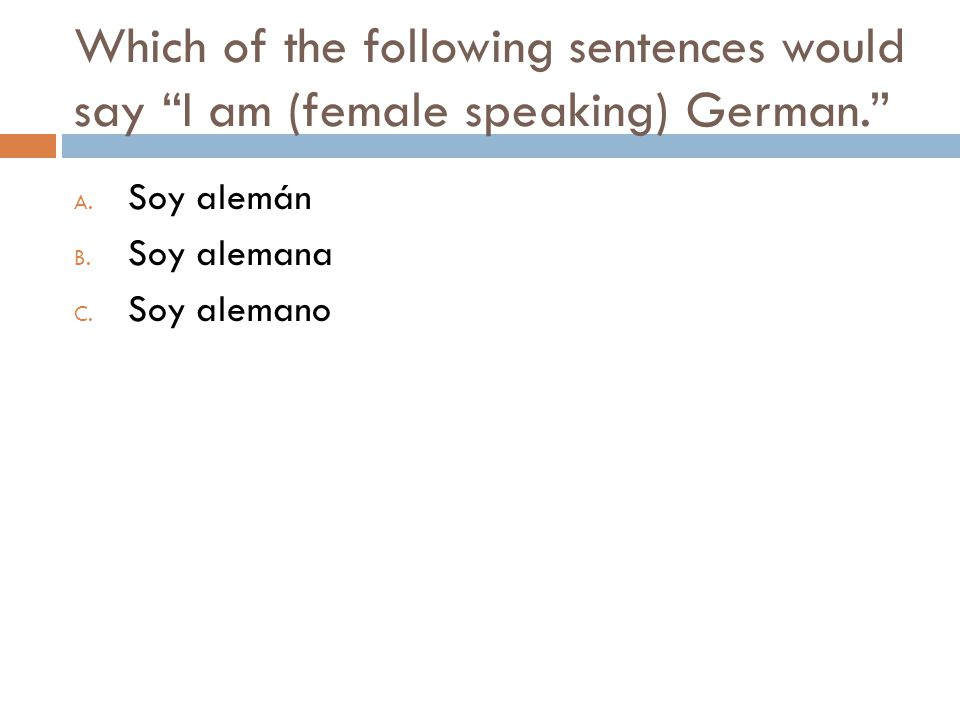 Which of the following sentences would say I am (female speaking) German. A.