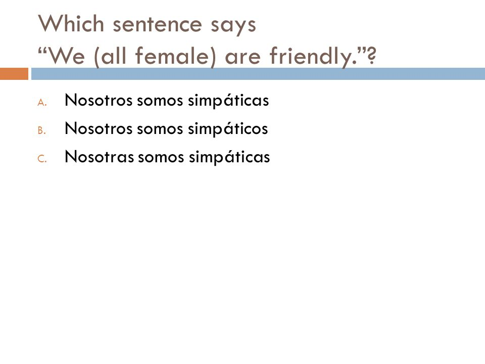 Which sentence says We (all female) are friendly. .