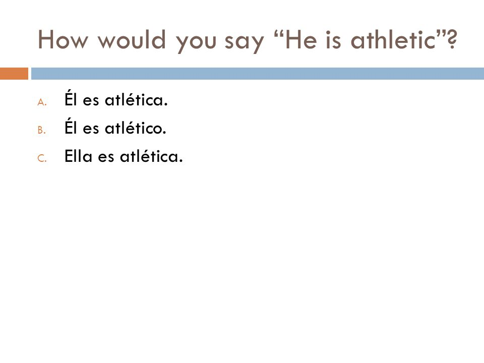 How would you say He is athletic A. Él es atlética. B. Él es atlético. C. Ella es atlética.