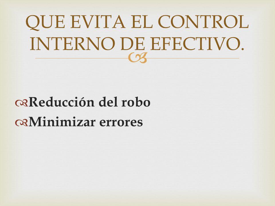   Reducción del robo  Minimizar errores QUE EVITA EL CONTROL INTERNO DE EFECTIVO.