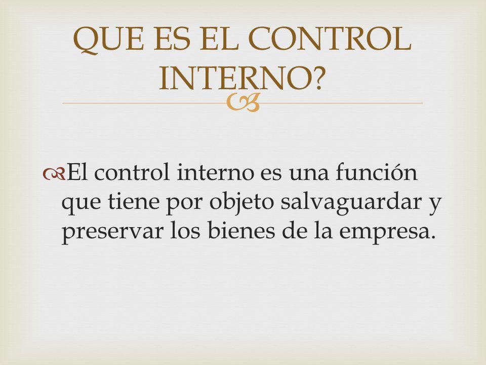   El control interno es una función que tiene por objeto salvaguardar y preservar los bienes de la empresa. QUE ES EL CONTROL INTERNO?