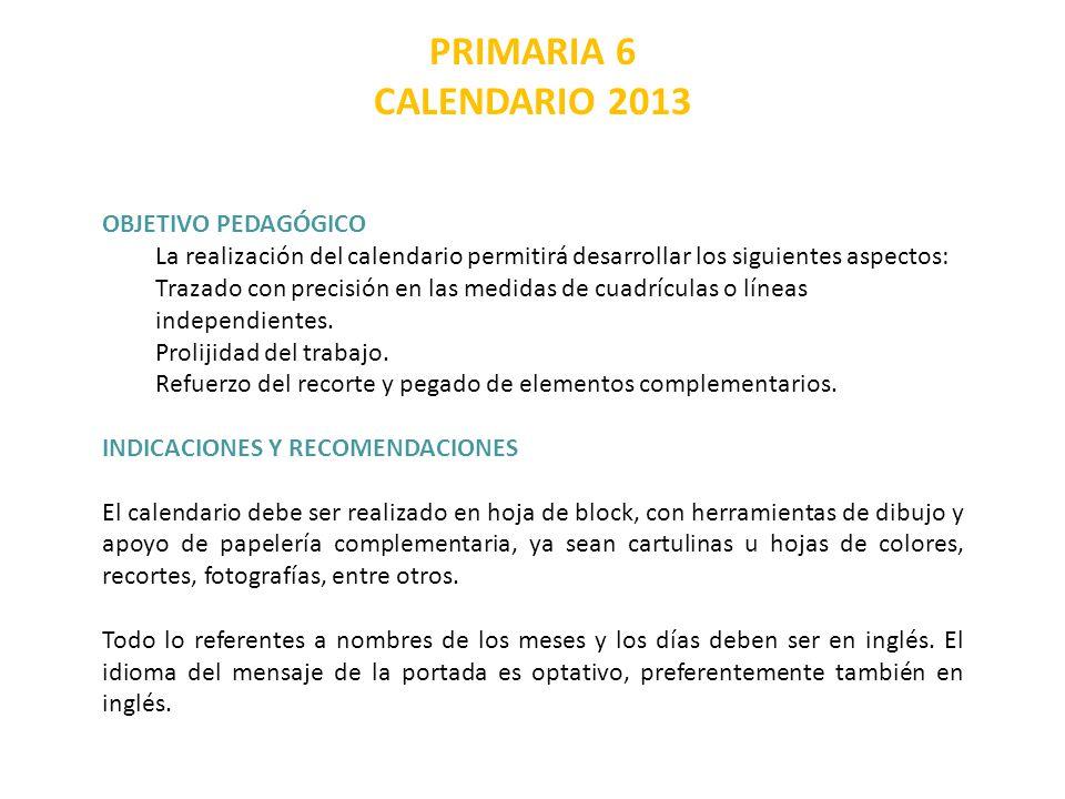 PRIMARIA 6 CALENDARIO 2013 OBJETIVO PEDAGÓGICO La realización del calendario permitirá desarrollar los siguientes aspectos: Trazado con precisión en las medidas de cuadrículas o líneas independientes.
