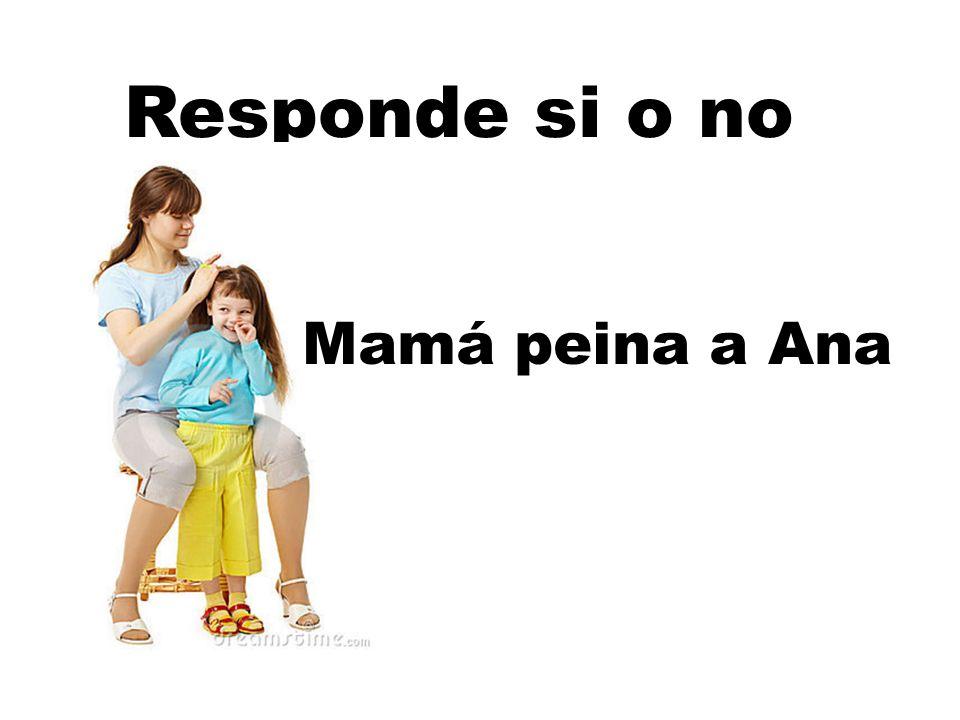 Responde si o no Mamá peina a Ana