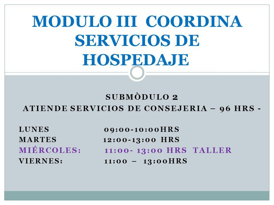 SUBMÒDULO 2 ATIENDE SERVICIOS DE CONSEJERIA – 96 HRS - LUNES 09:00-10:00HRS MARTES 12:00-13:00 HRS MIÉRCOLES: 11:00- 13:00 HRS TALLER VIERNES: 11:00 –