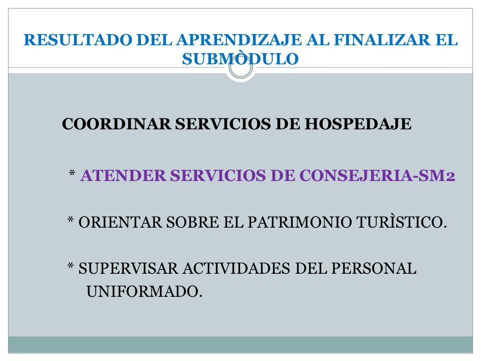 RESULTADO DEL APRENDIZAJE AL FINALIZAR EL SUBMÒDULO COORDINAR SERVICIOS DE HOSPEDAJE * ATENDER SERVICIOS DE CONSEJERIA-SM2 * ORIENTAR SOBRE EL PATRIMO