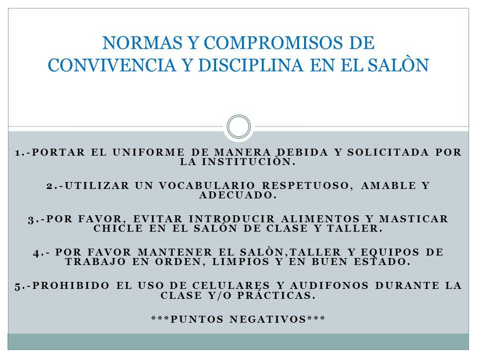 1.-PORTAR EL UNIFORME DE MANERA DEBIDA Y SOLICITADA POR LA INSTITUCIÒN. 2.-UTILIZAR UN VOCABULARIO RESPETUOSO, AMABLE Y ADECUADO. 3.-POR FAVOR, EVITAR