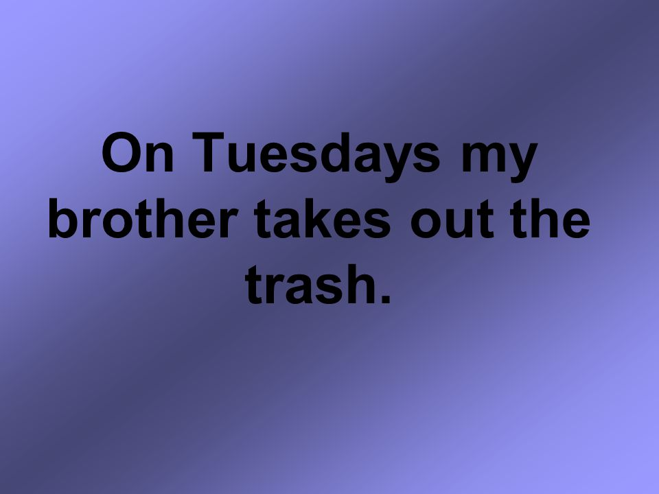 On Tuesdays my brother takes out the trash.