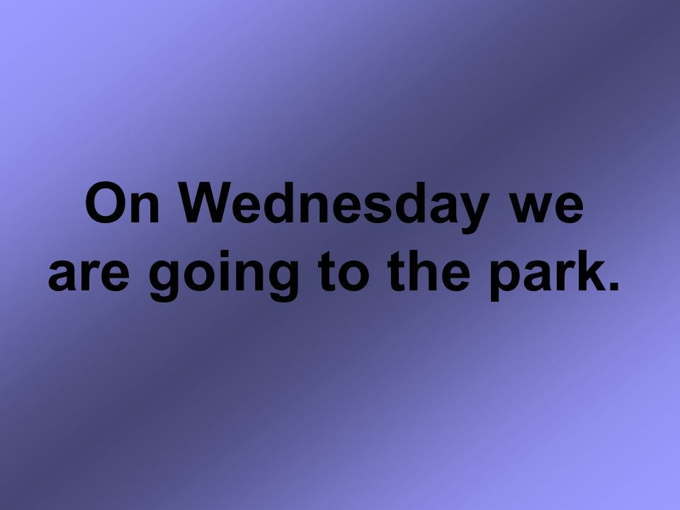 On Wednesday we are going to the park.