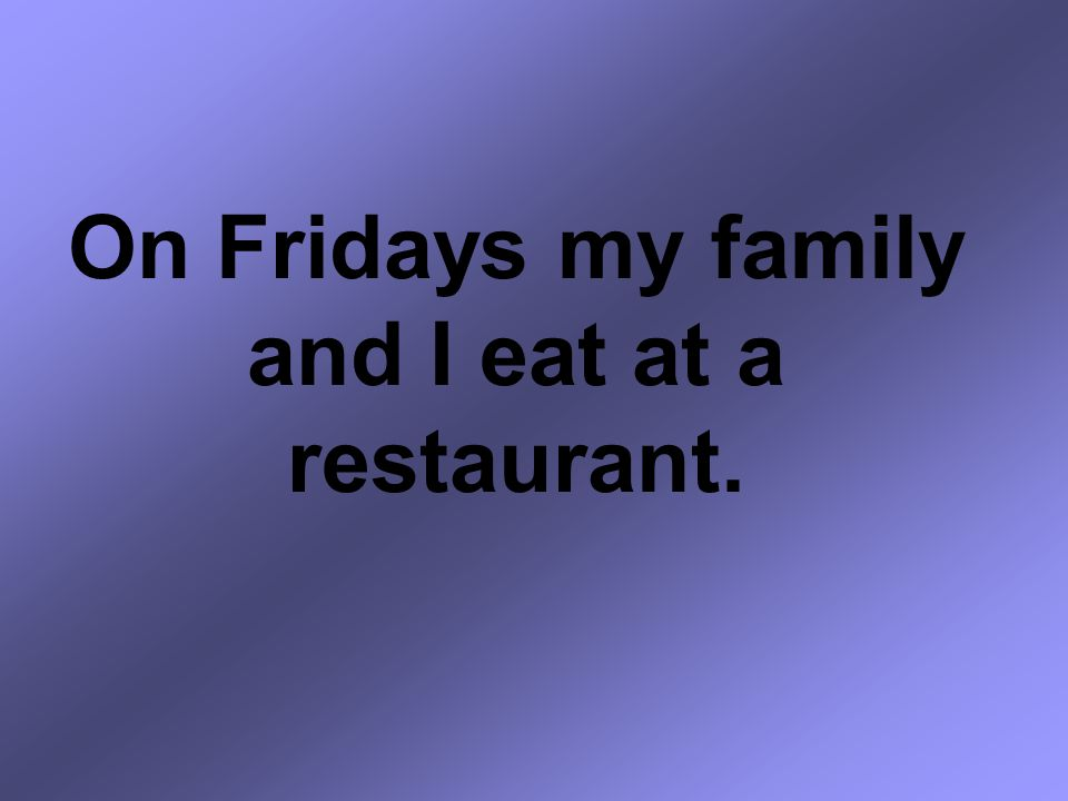 On Fridays my family and I eat at a restaurant.
