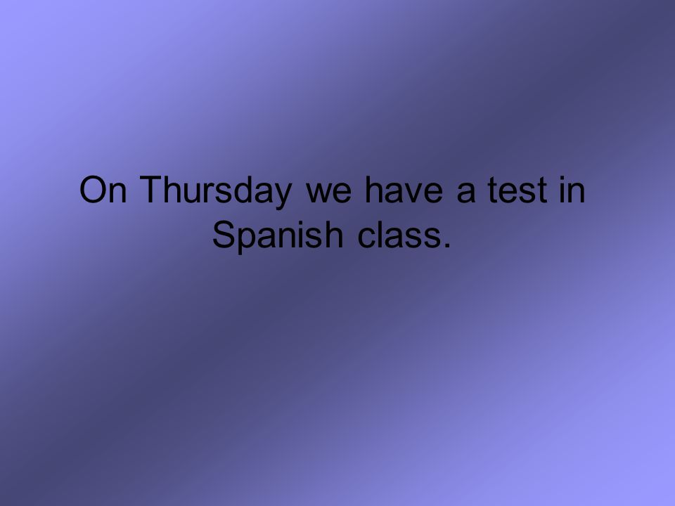 On Thursday we have a test in Spanish class.