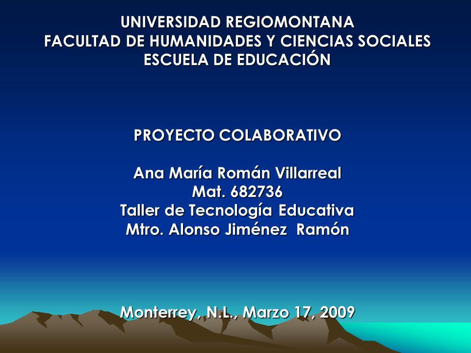 UNIVERSIDAD REGIOMONTANA FACULTAD DE HUMANIDADES Y CIENCIAS SOCIALES ESCUELA DE EDUCACIÓN PROYECTO COLABORATIVO Ana María Román Villarreal Mat.
