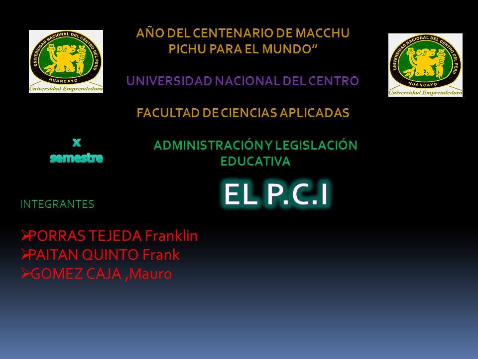 AÑO DEL CENTENARIO DE MACCHU PICHU PARA EL MUNDO UNIVERSIDAD NACIONAL DEL CENTRO FACULTAD DE CIENCIAS APLICADAS ADMINISTRACIÓN Y LEGISLACIÓN EDUCATIVA INTEGRANTES  PORRAS TEJEDA Franklin  PAITAN QUINTO Frank  GOMEZ CAJA,Mauro