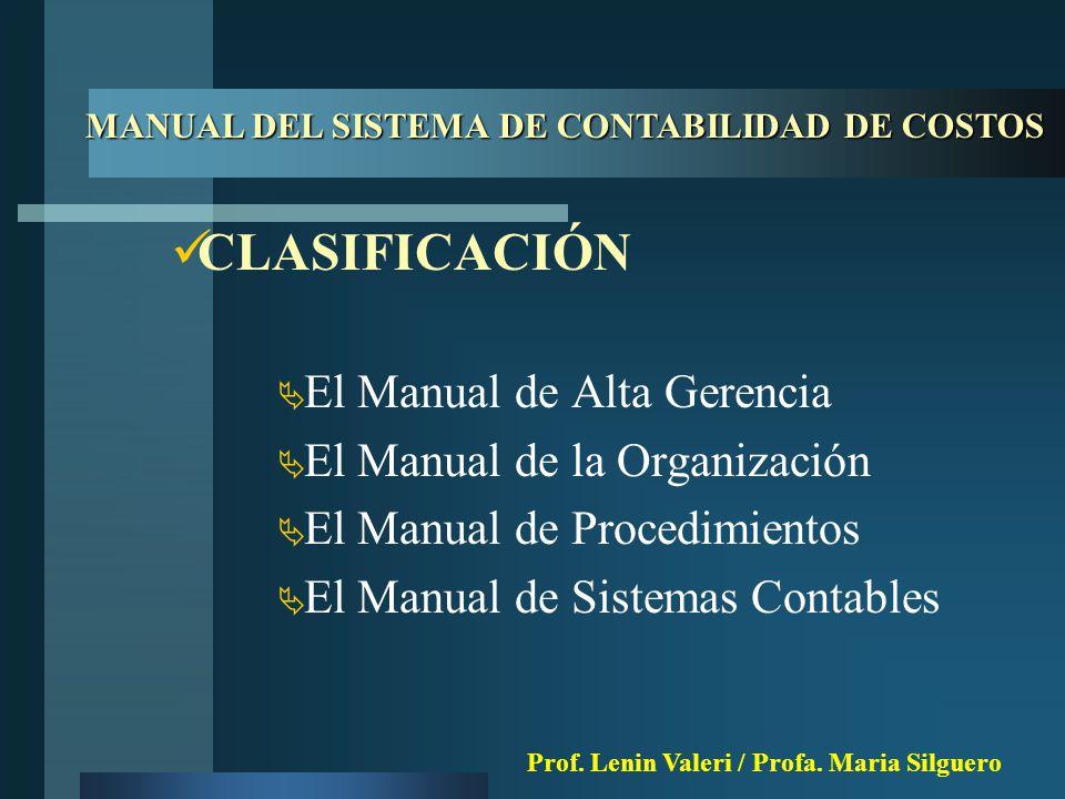 CLASIFICACIÓN  El Manual de Alta Gerencia  El Manual de la Organización  El Manual de Procedimientos  El Manual de Sistemas Contables MANUAL DEL SISTEMA DE CONTABILIDAD DE COSTOS Prof.