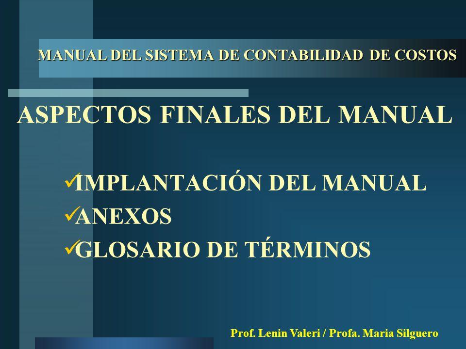 MANUAL DEL SISTEMA DE CONTABILIDAD DE COSTOS ASPECTOS FINALES DEL MANUAL IMPLANTACIÓN DEL MANUAL ANEXOS GLOSARIO DE TÉRMINOS Prof.