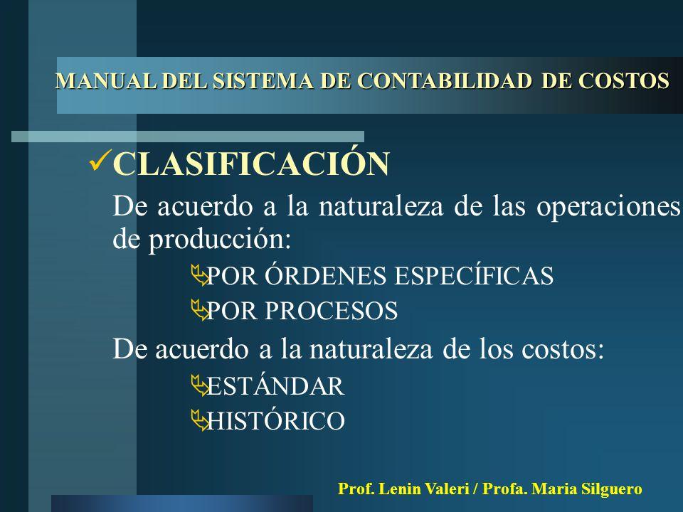 CLASIFICACIÓN De acuerdo a la naturaleza de las operaciones de producción:  POR ÓRDENES ESPECÍFICAS  POR PROCESOS De acuerdo a la naturaleza de los costos:  ESTÁNDAR  HISTÓRICO MANUAL DEL SISTEMA DE CONTABILIDAD DE COSTOS Prof.