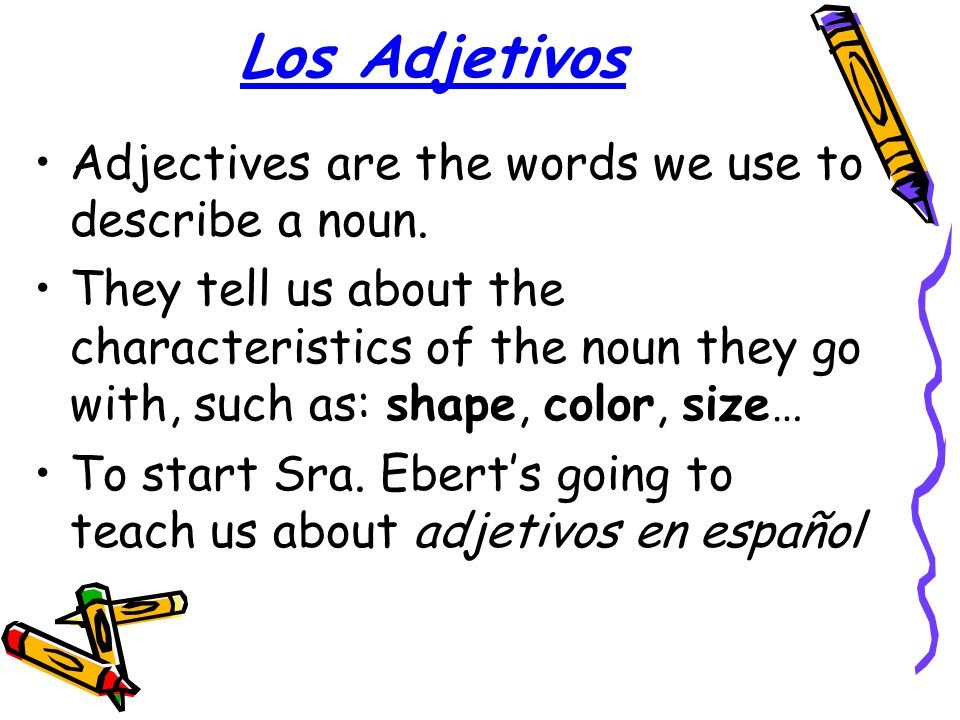 Los Adjetivos Adjectives are the words we use to describe a noun.