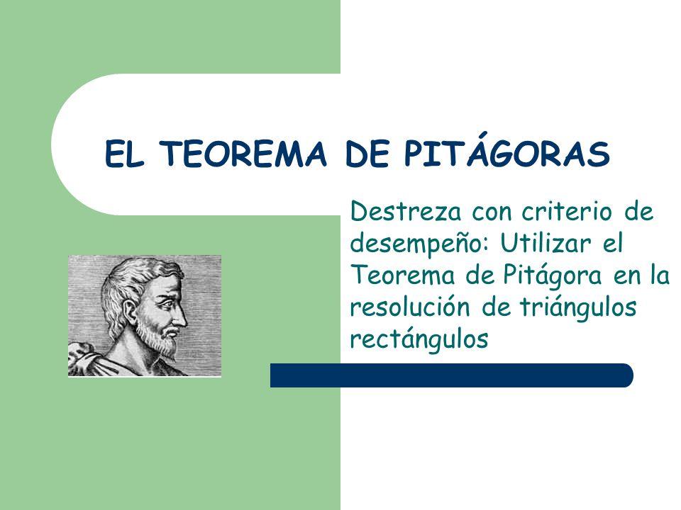 EL TEOREMA DE PITÁGORAS Destreza con criterio de desempeño: Utilizar el Teorema de Pitágora en la resolución de triángulos rectángulos