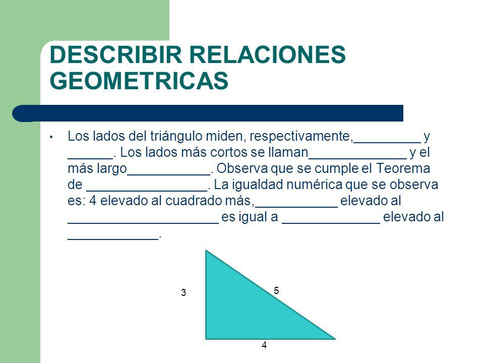 DESCRIBIR RELACIONES GEOMETRICAS Los lados del triángulo miden, respectivamente,_________ y ______. Los lados más cortos se llaman_____________ y el m