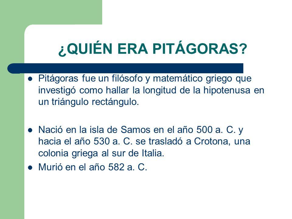 ¿QUIÉN ERA PITÁGORAS? Pitágoras fue un filósofo y matemático griego que investigó como hallar la longitud de la hipotenusa en un triángulo rectángulo.