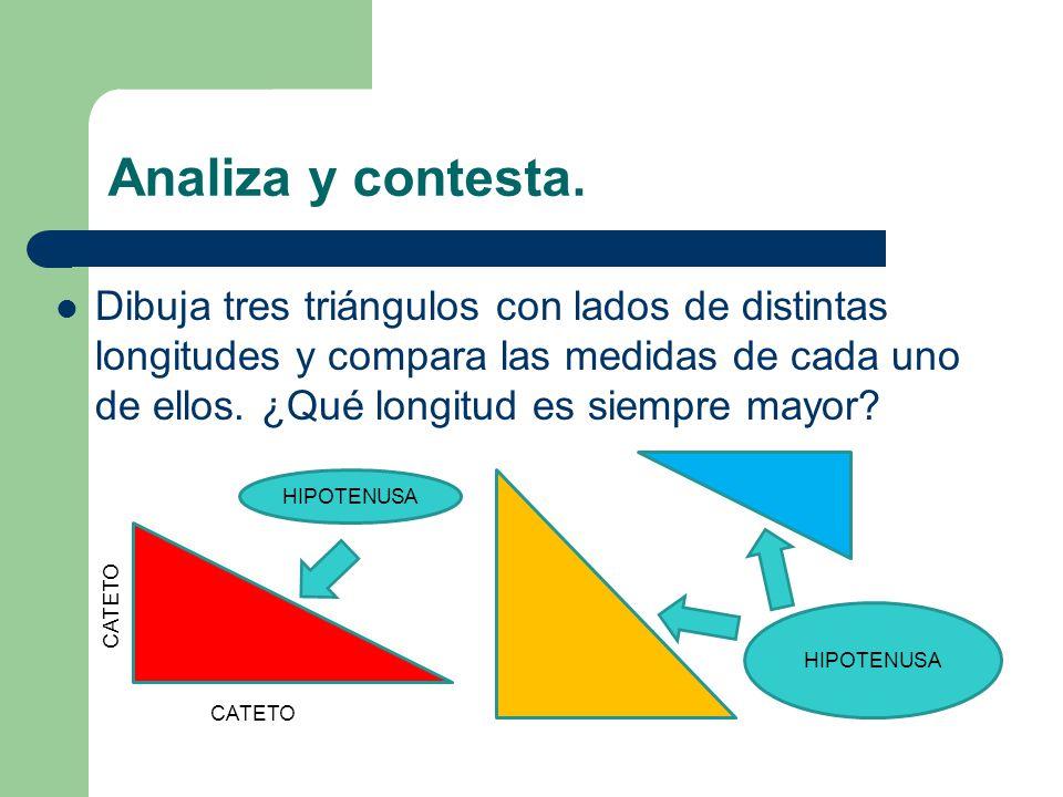 Analiza y contesta. Dibuja tres triángulos con lados de distintas longitudes y compara las medidas de cada uno de ellos. ¿Qué longitud es siempre mayo