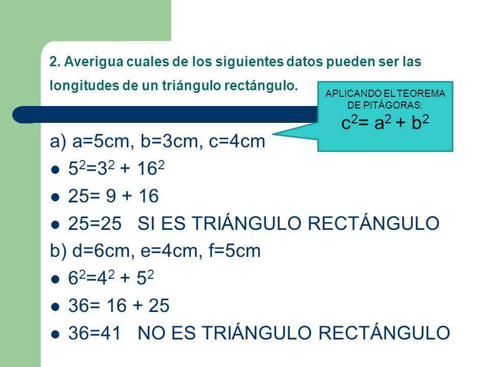 2. Averigua cuales de los siguientes datos pueden ser las longitudes de un triángulo rectángulo. a) a=5cm, b=3cm, c=4cm 5 2 =3 2 + 16 2 25= 9 + 16 25=
